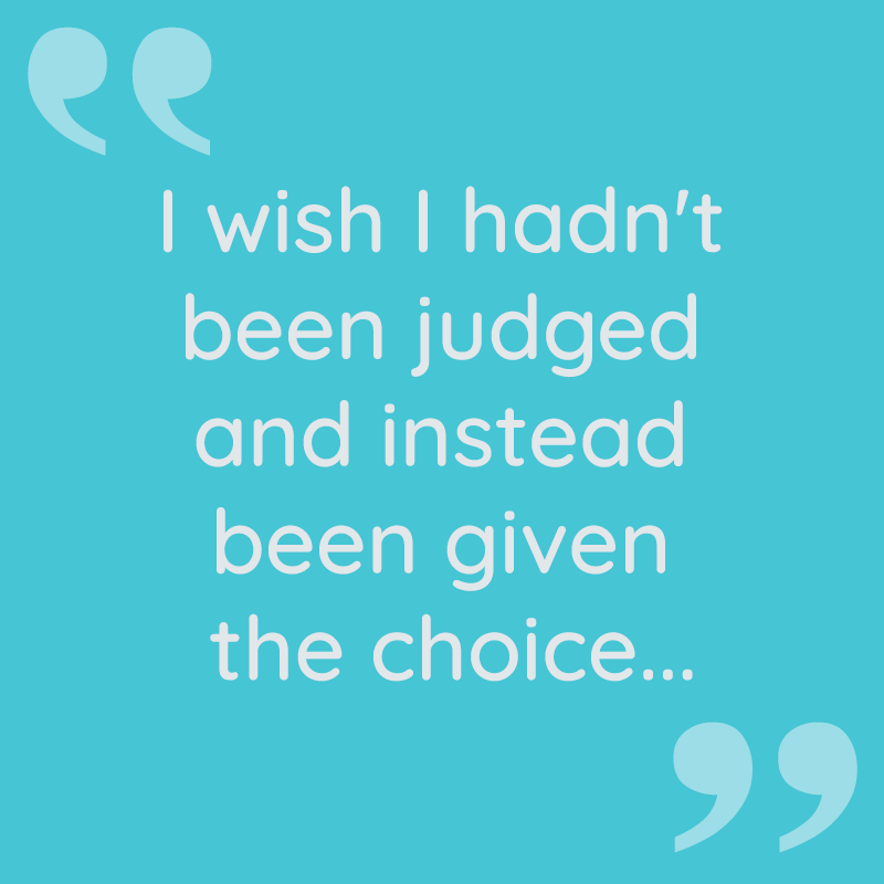 I wish I hadn't been judged and instead been given the choice...