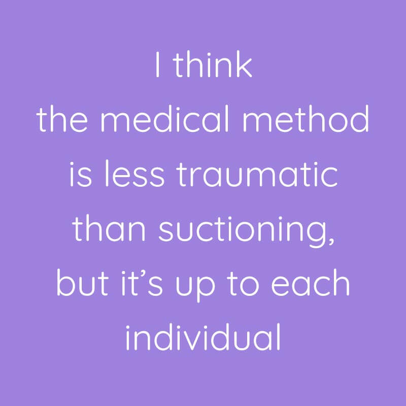 I think the medical method is less traumatic than suctioning, but it's up to each individual
